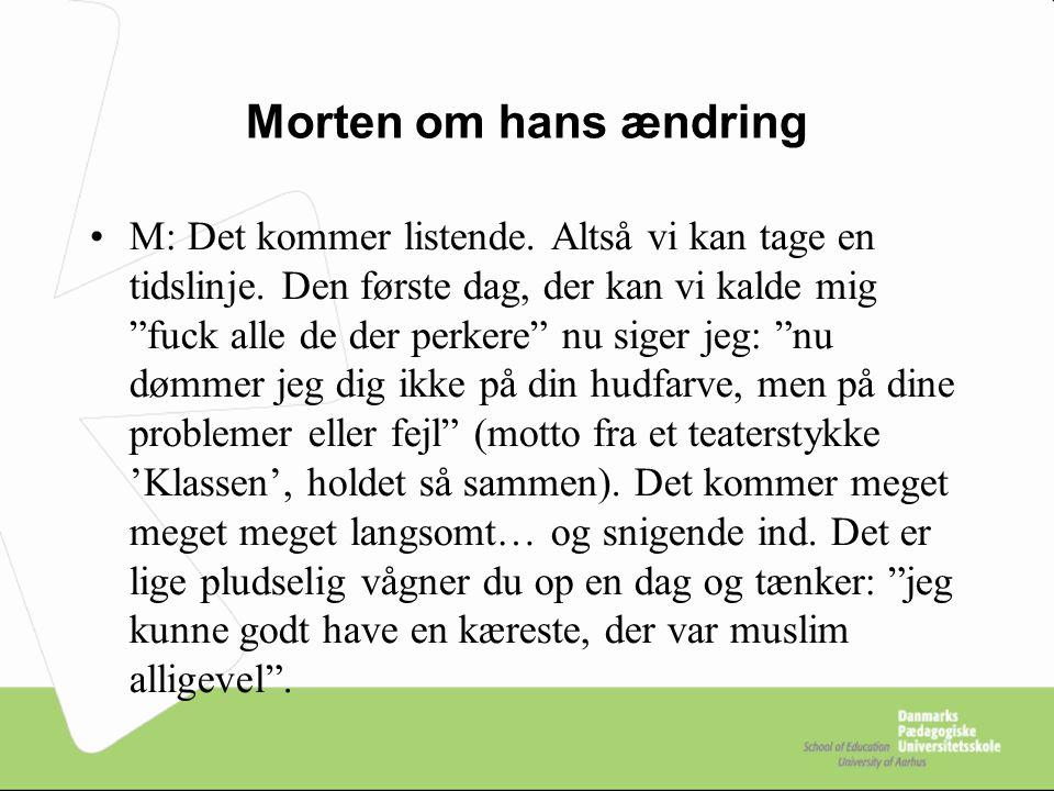 Morten om hans ændring M: Det kommer listende. Altså vi kan tage en tidslinje.