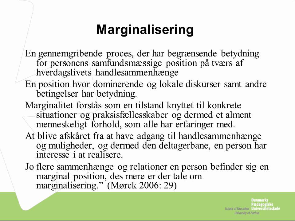 Marginalisering En gennemgribende proces, der har begrænsende betydning for personens samfundsmæssige position på tværs af hverdagslivets handlesammenhænge En position hvor dominerende og lokale diskurser samt andre betingelser har betydning.