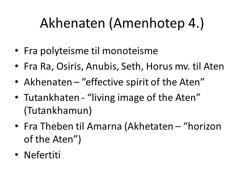 Akhenaten (Amenhotep 4.) Fra polyteisme til monoteisme Fra Ra, Osiris, Anubis, Seth, Horus mv.