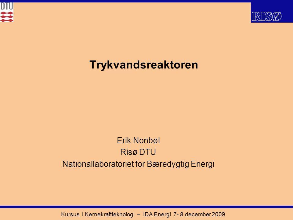Kursus i Kernekraftteknologi – IDA Energi 7- 8 december 2009 Trykvandsreaktoren Erik Nonbøl Risø DTU Nationallaboratoriet for Bæredygtig Energi