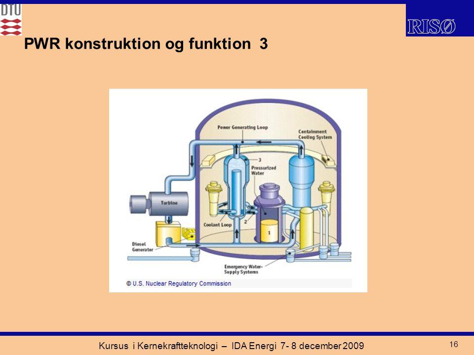 Kursus i Kernekraftteknologi – IDA Energi 7- 8 december 2009 16 PWR konstruktion og funktion 3