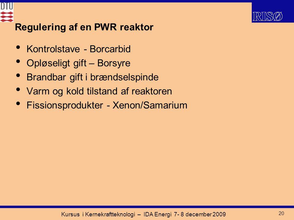 Kursus i Kernekraftteknologi – IDA Energi 7- 8 december 2009 20 Regulering af en PWR reaktor Kontrolstave - Borcarbid Opløseligt gift – Borsyre Brandbar gift i brændselspinde Varm og kold tilstand af reaktoren Fissionsprodukter - Xenon/Samarium