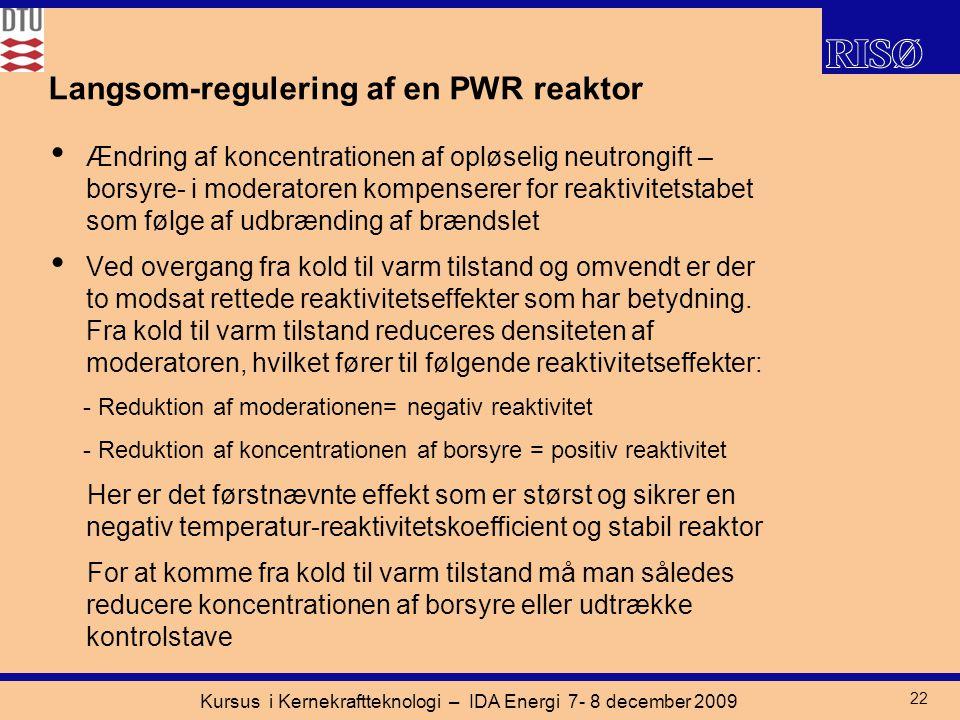 Kursus i Kernekraftteknologi – IDA Energi 7- 8 december 2009 22 Langsom-regulering af en PWR reaktor Ændring af koncentrationen af opløselig neutrongift – borsyre- i moderatoren kompenserer for reaktivitetstabet som følge af udbrænding af brændslet Ved overgang fra kold til varm tilstand og omvendt er der to modsat rettede reaktivitetseffekter som har betydning.
