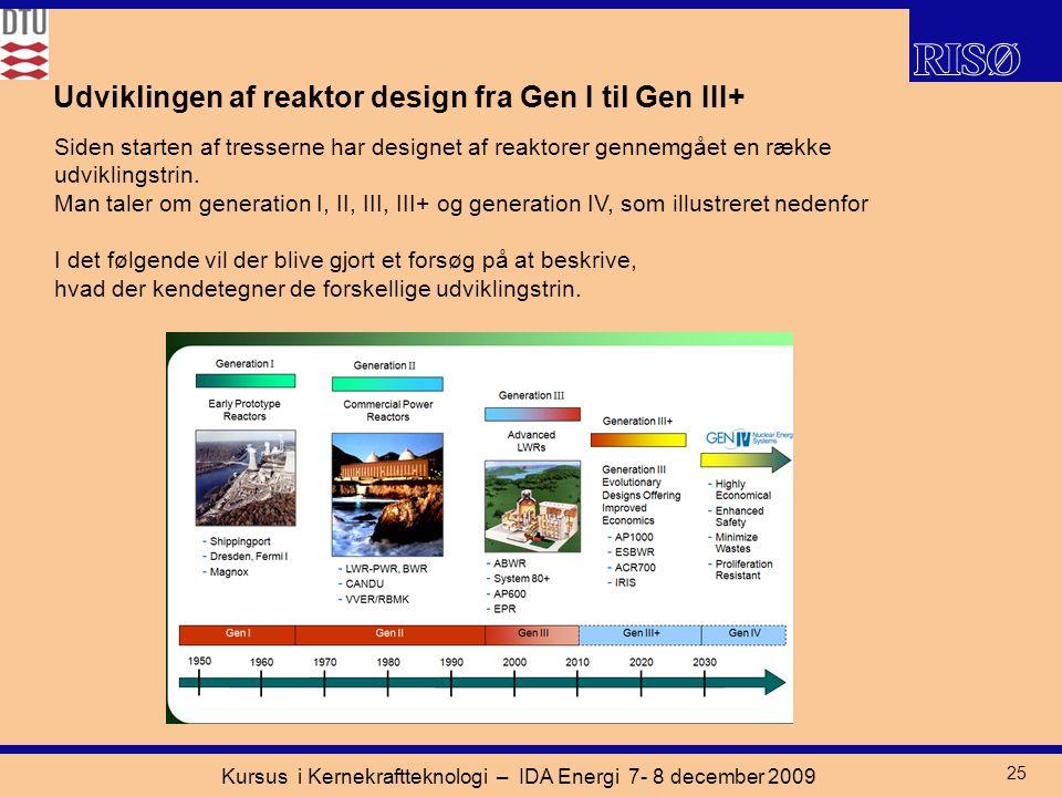 Kursus i Kernekraftteknologi – IDA Energi 7- 8 december 2009 25 Udviklingen af reaktor design fra Gen I til Gen III+ Siden starten af tresserne har designet af reaktorer gennemgået en række udviklingstrin.