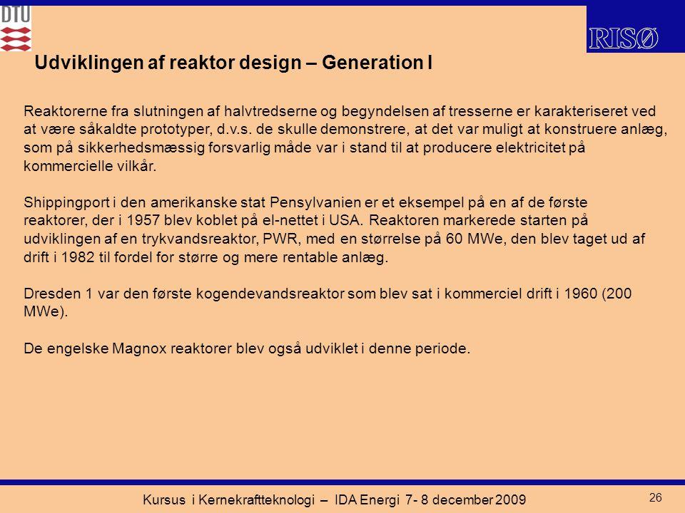 Kursus i Kernekraftteknologi – IDA Energi 7- 8 december 2009 26 Udviklingen af reaktor design – Generation I Reaktorerne fra slutningen af halvtredserne og begyndelsen af tresserne er karakteriseret ved at være såkaldte prototyper, d.v.s.