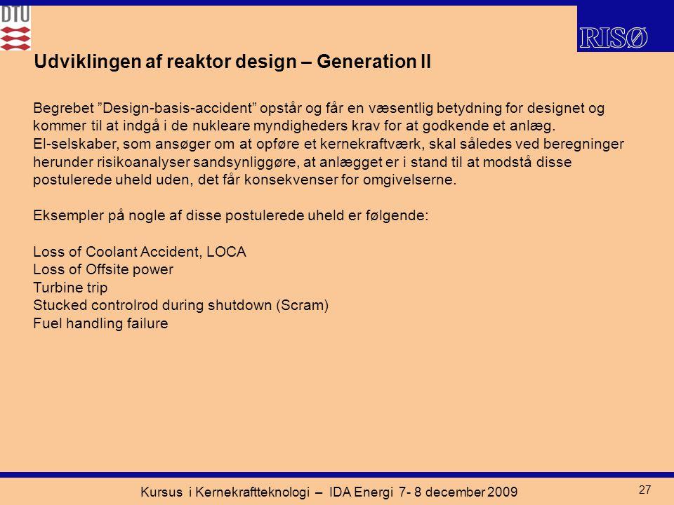 Kursus i Kernekraftteknologi – IDA Energi 7- 8 december 2009 27 Udviklingen af reaktor design – Generation II Begrebet Design-basis-accident opstår og får en væsentlig betydning for designet og kommer til at indgå i de nukleare myndigheders krav for at godkende et anlæg.
