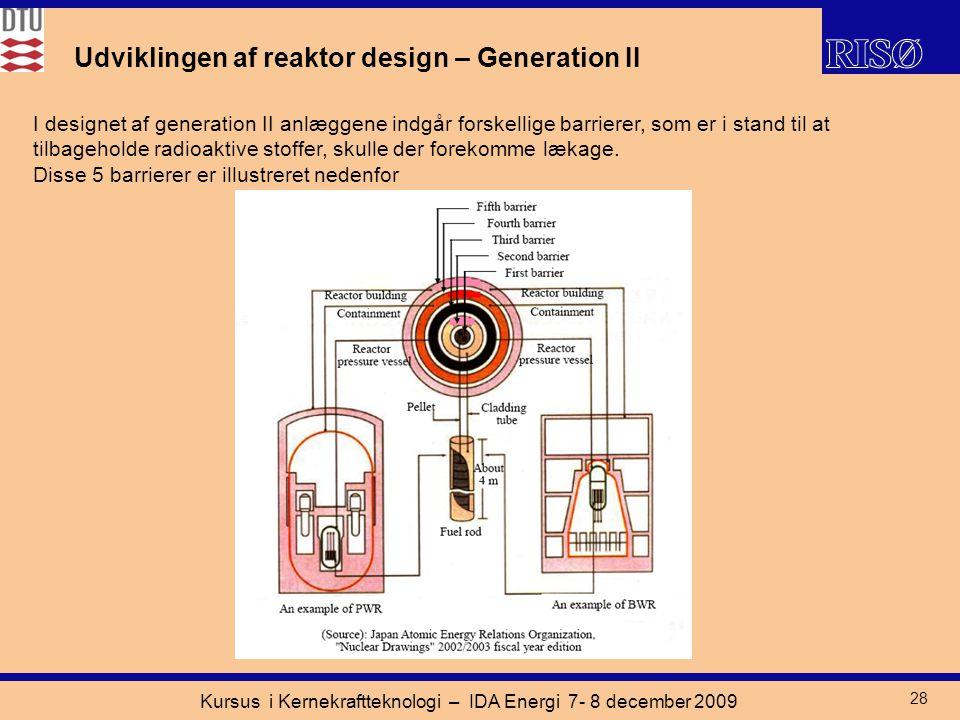 Kursus i Kernekraftteknologi – IDA Energi 7- 8 december 2009 28 Udviklingen af reaktor design – Generation II I designet af generation II anlæggene indgår forskellige barrierer, som er i stand til at tilbageholde radioaktive stoffer, skulle der forekomme lækage.