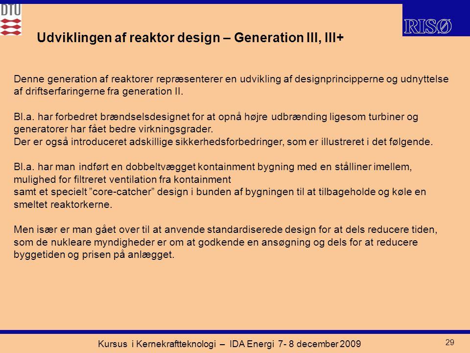 Kursus i Kernekraftteknologi – IDA Energi 7- 8 december 2009 29 Udviklingen af reaktor design – Generation III, III+ Denne generation af reaktorer repræsenterer en udvikling af designprincipperne og udnyttelse af driftserfaringerne fra generation II.