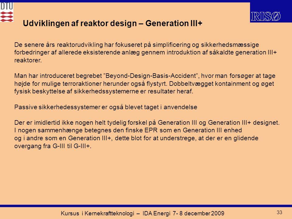 Kursus i Kernekraftteknologi – IDA Energi 7- 8 december 2009 33 Udviklingen af reaktor design – Generation III+ De senere års reaktorudvikling har fokuseret på simplificering og sikkerhedsmæssige forbedringer af allerede eksisterende anlæg gennem introduktion af såkaldte generation III+ reaktorer.