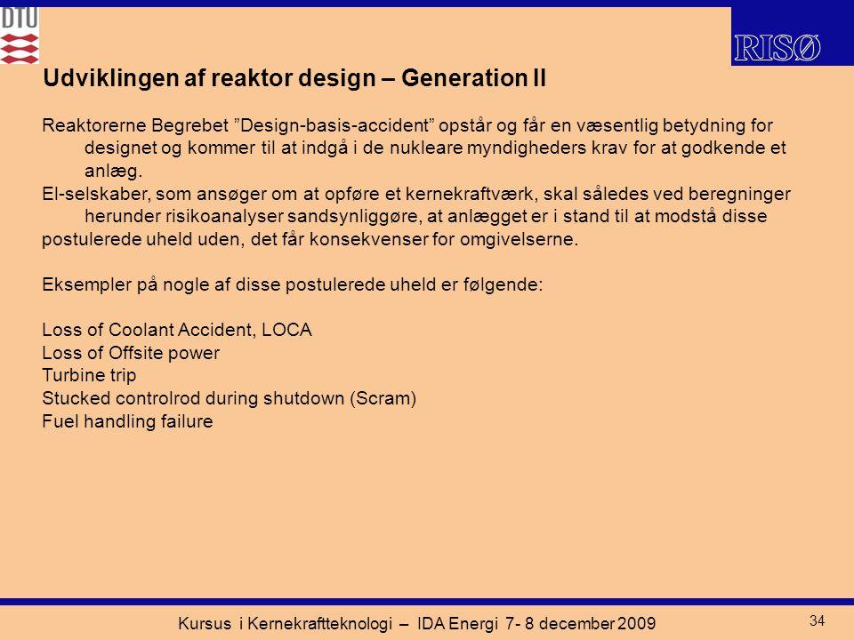 Kursus i Kernekraftteknologi – IDA Energi 7- 8 december 2009 34 Udviklingen af reaktor design – Generation II Reaktorerne Begrebet Design-basis-accident opstår og får en væsentlig betydning for designet og kommer til at indgå i de nukleare myndigheders krav for at godkende et anlæg.