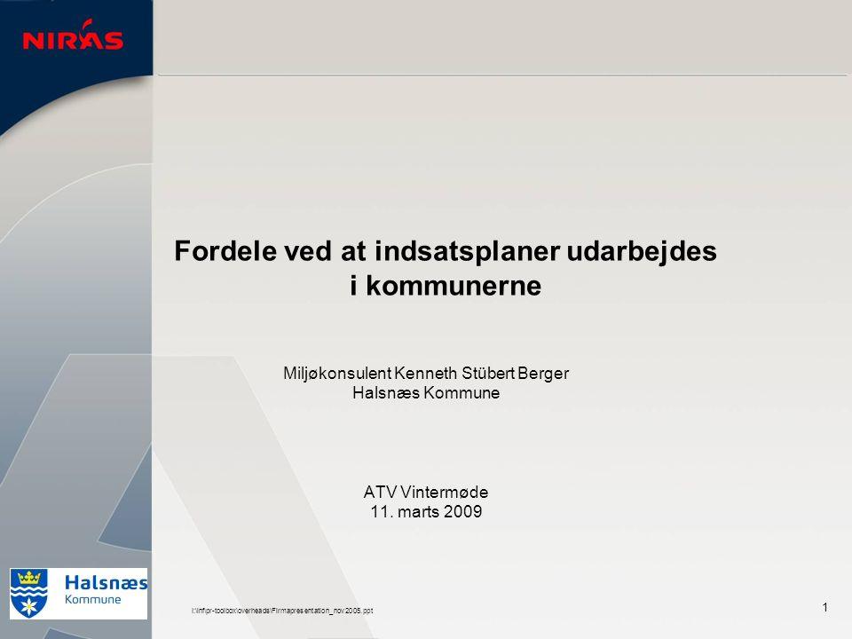 I:\inf\pr-toolbox\overheads\Firmapresentation_nov2005.ppt 1 Fordele ved at indsatsplaner udarbejdes i kommunerne Miljøkonsulent Kenneth Stübert Berger Halsnæs Kommune ATV Vintermøde 11.