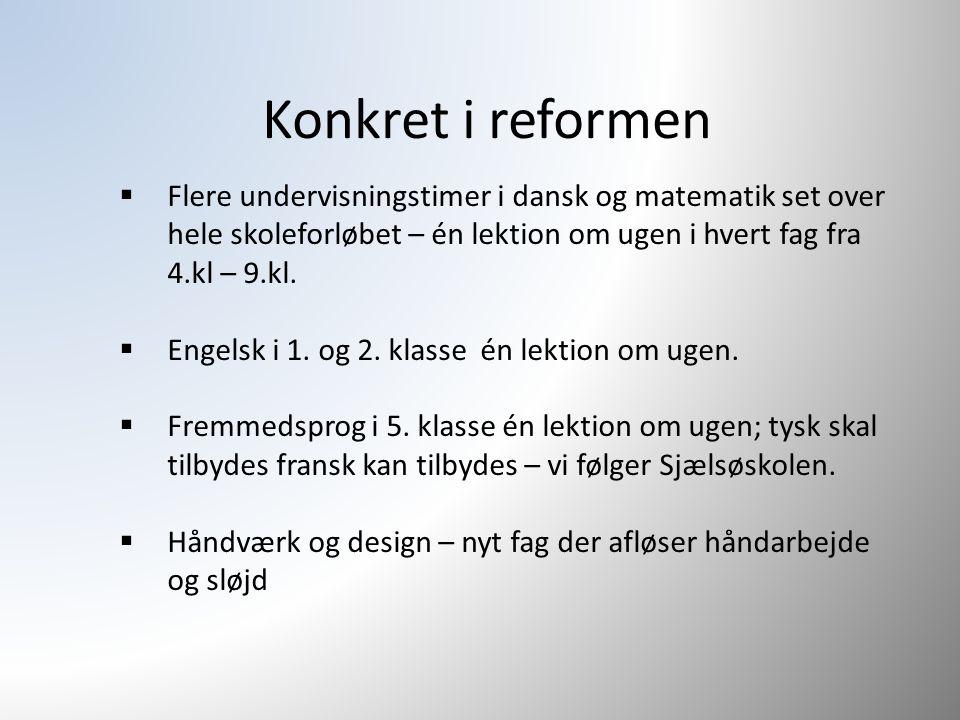 Konkret i reformen  Flere undervisningstimer i dansk og matematik set over hele skoleforløbet – én lektion om ugen i hvert fag fra 4.kl – 9.kl.