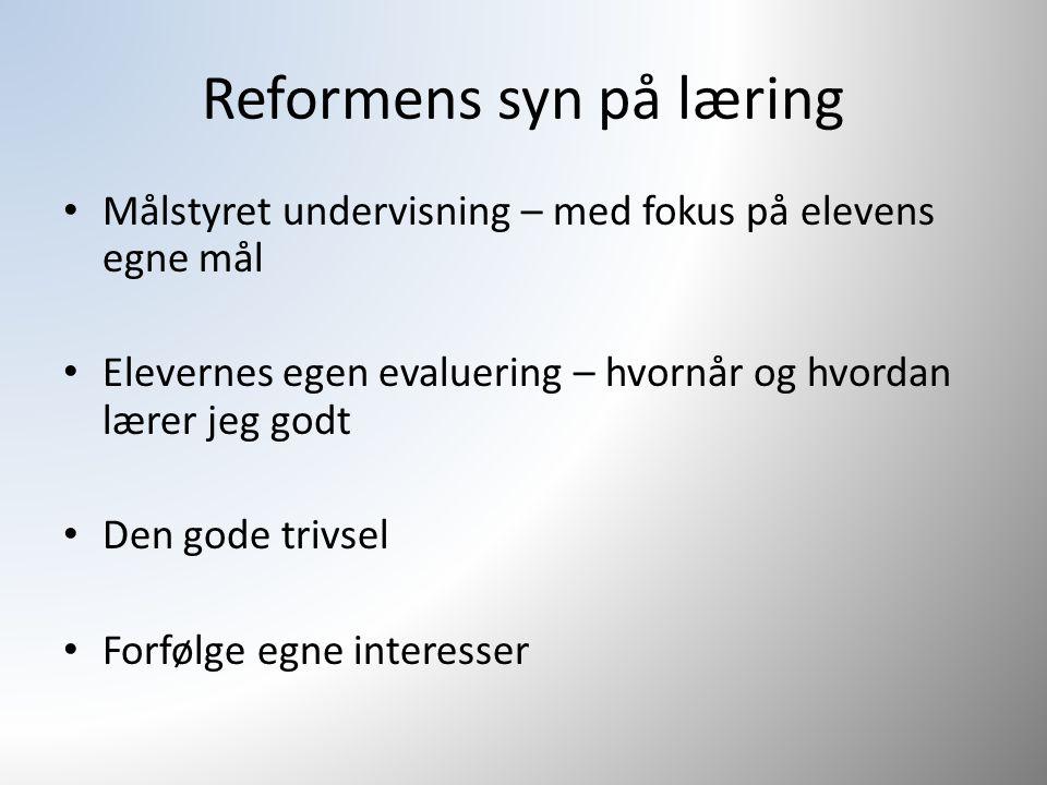 Reformens syn på læring Målstyret undervisning – med fokus på elevens egne mål Elevernes egen evaluering – hvornår og hvordan lærer jeg godt Den gode trivsel Forfølge egne interesser