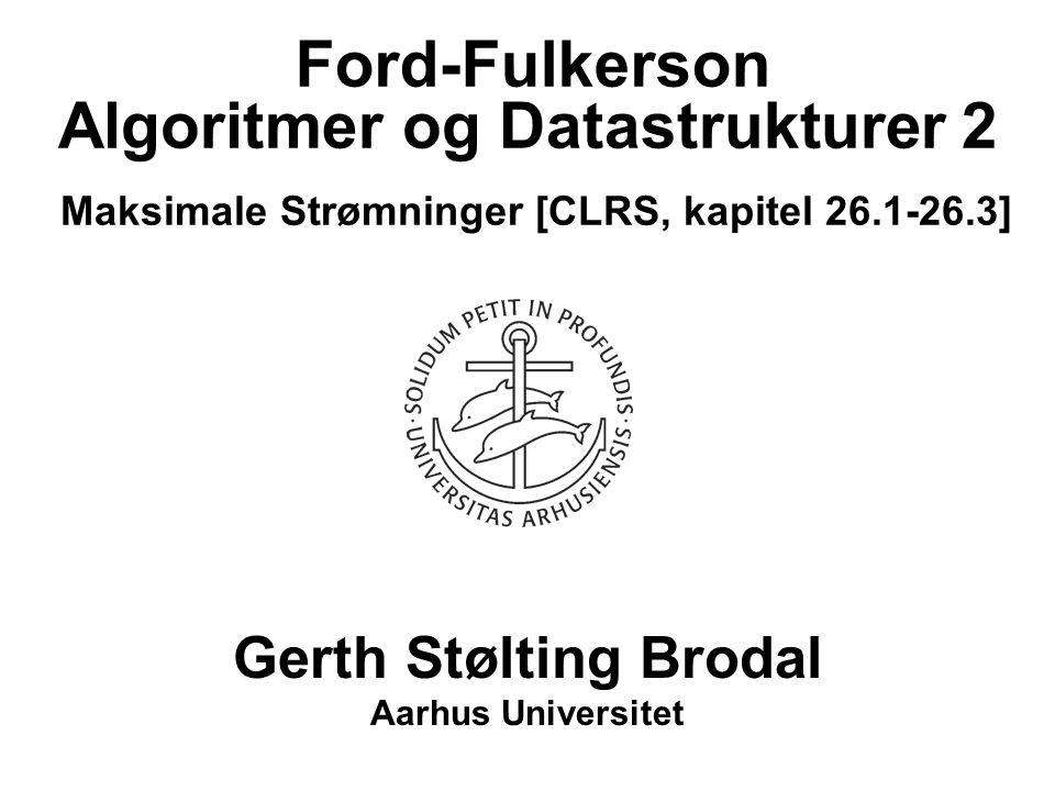 Algoritmer og Datastrukturer 2 Maksimale Strømninger [CLRS, kapitel 26.1-26.3] Gerth Stølting Brodal Aarhus Universitet Ford-Fulkerson