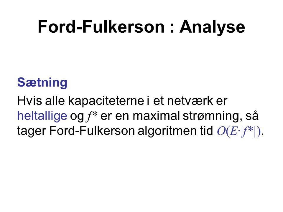 Ford-Fulkerson : Analyse Sætning Hvis alle kapaciteterne i et netværk er heltallige og f* er en maximal strømning, så tager Ford-Fulkerson algoritmen tid O(E·|f*|).