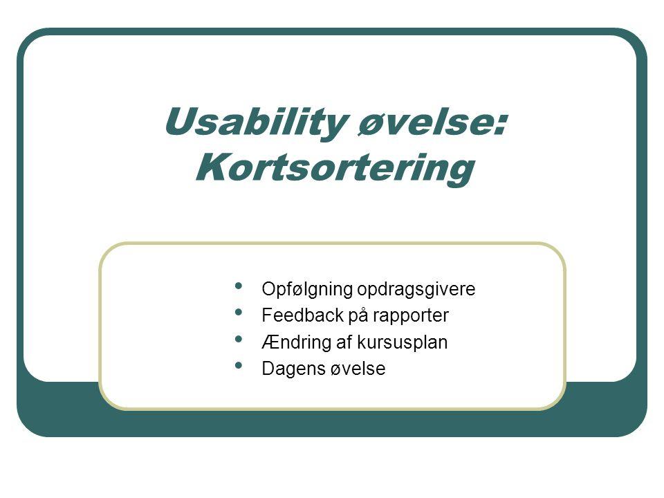 Usability øvelse: Kortsortering Opfølgning opdragsgivere Feedback på rapporter Ændring af kursusplan Dagens øvelse