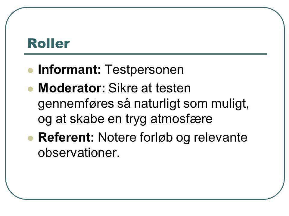 Roller Informant: Testpersonen Moderator: Sikre at testen gennemføres så naturligt som muligt, og at skabe en tryg atmosfære Referent: Notere forløb og relevante observationer.