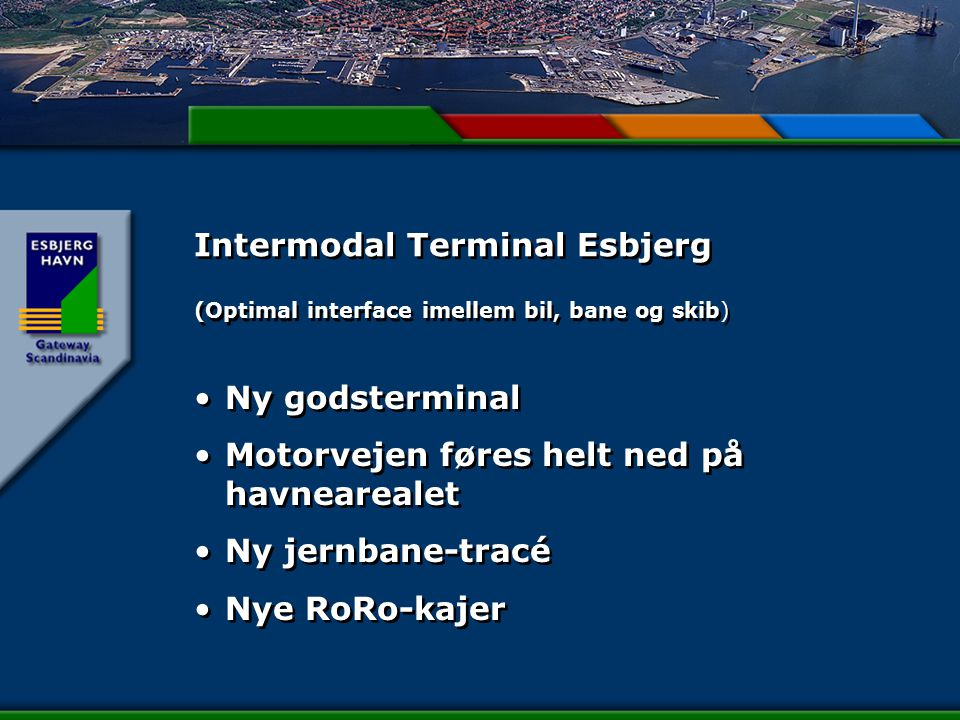 Intermodal Terminal Esbjerg (Optimal interface imellem bil, bane og skib) Ny godsterminal Motorvejen føres helt ned på havnearealet Ny jernbane-tracé Nye RoRo-kajer Ny godsterminal Motorvejen føres helt ned på havnearealet Ny jernbane-tracé Nye RoRo-kajer