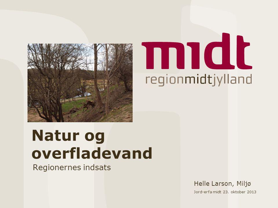 Natur og overfladevand Regionernes indsats Helle Larson, Miljø Jord-erfa midt 23. oktober 2013