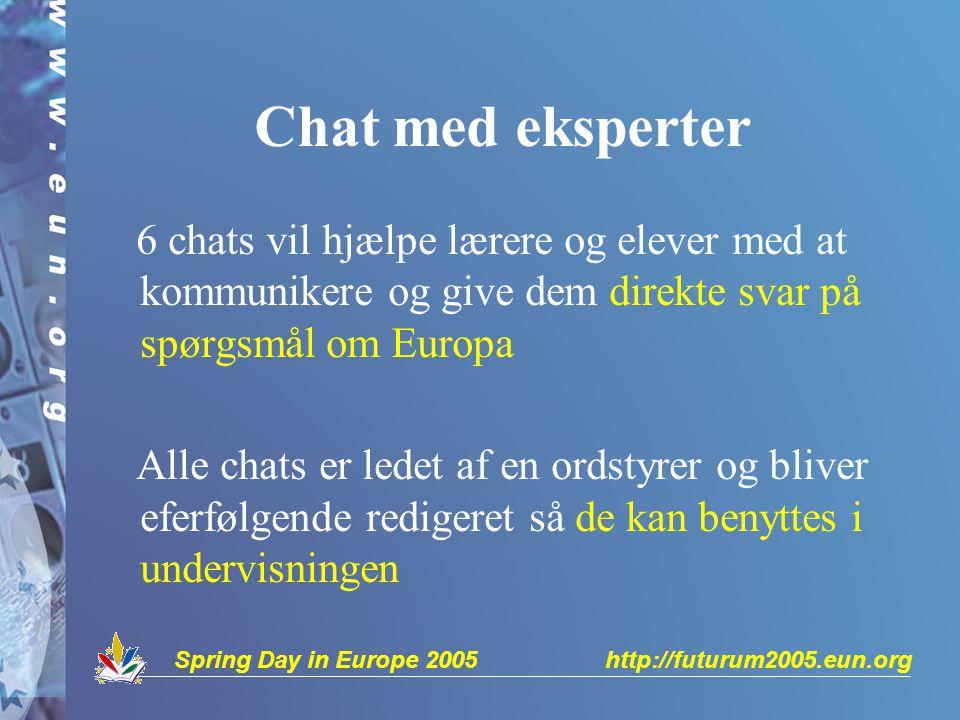 Spring Day in Europe 2005 http://futurum2005.eun.org Chat med eksperter 6 chats vil hjælpe lærere og elever med at kommunikere og give dem direkte svar på spørgsmål om Europa Alle chats er ledet af en ordstyrer og bliver eferfølgende redigeret så de kan benyttes i undervisningen
