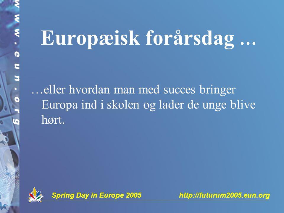 Spring Day in Europe 2005 http://futurum2005.eun.org Europæisk forårsdag … …eller hvordan man med succes bringer Europa ind i skolen og lader de unge blive hørt.