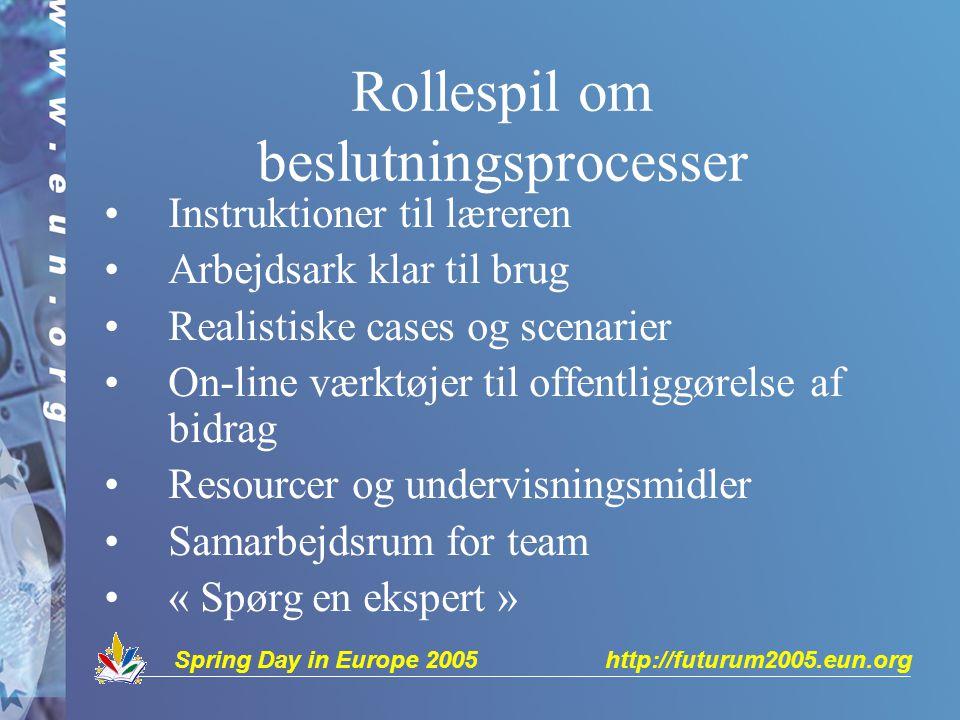 Spring Day in Europe 2005 http://futurum2005.eun.org Rollespil om beslutningsprocesser Instruktioner til læreren Arbejdsark klar til brug Realistiske cases og scenarier On-line værktøjer til offentliggørelse af bidrag Resourcer og undervisningsmidler Samarbejdsrum for team « Spørg en ekspert »