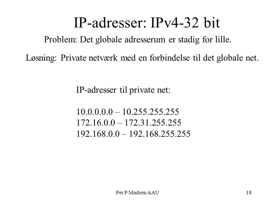 Per P Madsen AAU18 IP-adresser: IPv4-32 bit Løsning: Private netværk med en forbindelse til det globale net.