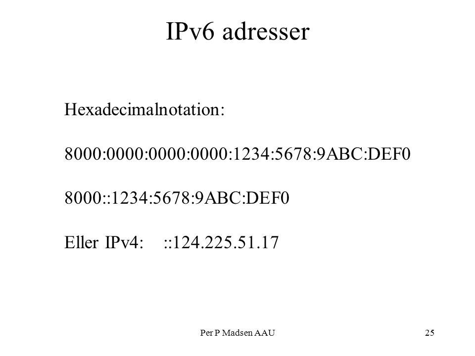 Per P Madsen AAU25 IPv6 adresser Hexadecimalnotation: 8000:0000:0000:0000:1234:5678:9ABC:DEF0 8000::1234:5678:9ABC:DEF0 Eller IPv4: ::124.225.51.17