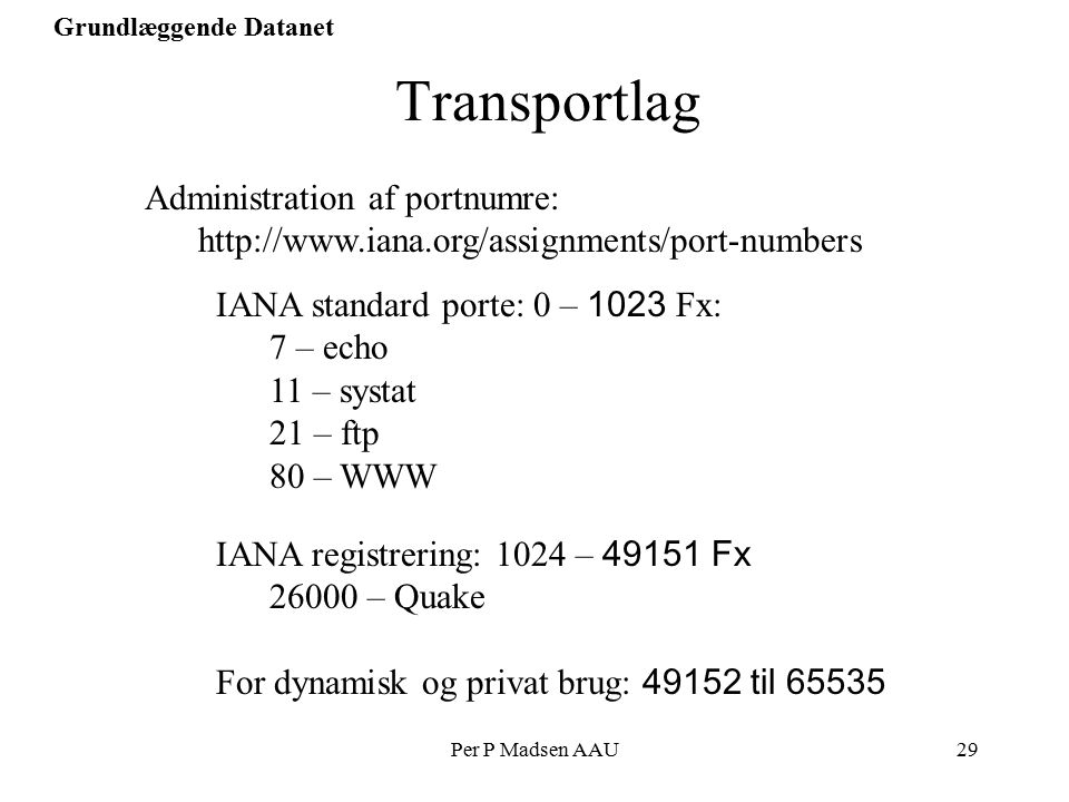 Per P Madsen AAU29 Grundlæggende Datanet Transportlag Administration af portnumre: http://www.iana.org/assignments/port-numbers IANA standard porte: 0 – 1023 Fx: 7 – echo 11 – systat 21 – ftp 80 – WWW IANA registrering: 1024 – 49151 Fx 26000 – Quake For dynamisk og privat brug: 49152 til 65535