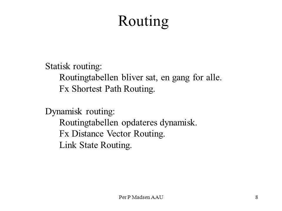 Per P Madsen AAU8 Routing Statisk routing: Routingtabellen bliver sat, en gang for alle.