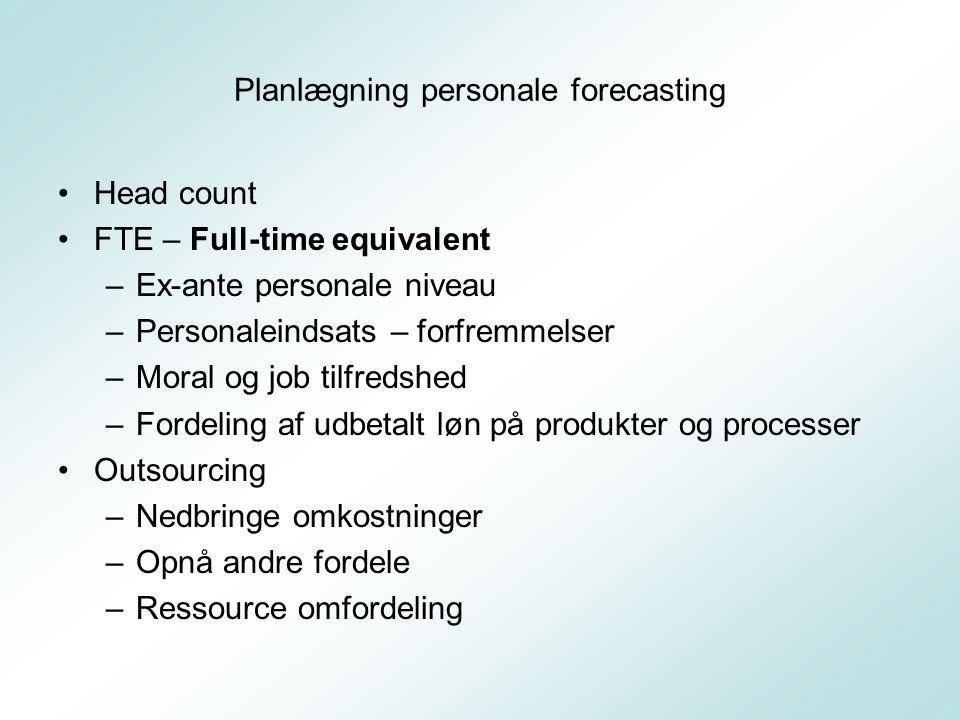 Planlægning personale forecasting Head count FTE – Full-time equivalent –Ex-ante personale niveau –Personaleindsats – forfremmelser –Moral og job tilfredshed –Fordeling af udbetalt løn på produkter og processer Outsourcing –Nedbringe omkostninger –Opnå andre fordele –Ressource omfordeling