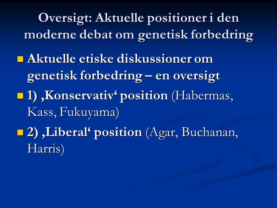 Oversigt: Aktuelle positioner i den moderne debat om genetisk forbedring Aktuelle etiske diskussioner om genetisk forbedring – en oversigt Aktuelle etiske diskussioner om genetisk forbedring – en oversigt 1) 'Konservativ' position (Habermas, Kass, Fukuyama) 1) 'Konservativ' position (Habermas, Kass, Fukuyama) 2) 'Liberal' position (Agar, Buchanan, Harris) 2) 'Liberal' position (Agar, Buchanan, Harris)