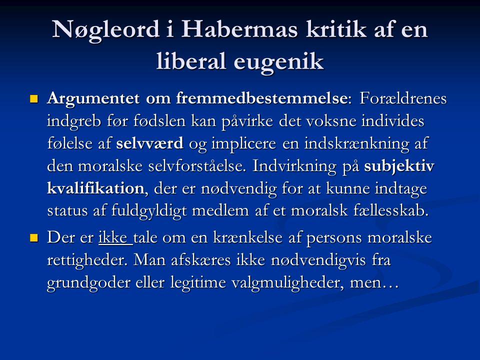 Nøgleord i Habermas kritik af en liberal eugenik Argumentet om fremmedbestemmelse: Forældrenes indgreb før fødslen kan påvirke det voksne individes følelse af selvværd og implicere en indskrænkning af den moralske selvforståelse.