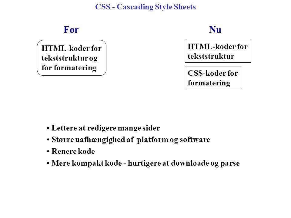 CSS - Cascading Style Sheets HTML-koder for tekststruktur og for formatering HTML-koder for tekststruktur CSS-koder for formatering FørNu Lettere at redigere mange sider Større uafhængighed af platform og software Renere kode Mere kompakt kode - hurtigere at downloade og parse