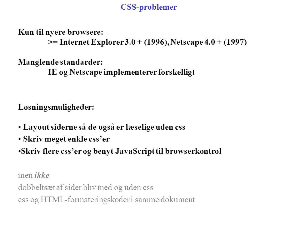 Kun til nyere browsere: >= Internet Explorer 3.0 + (1996), Netscape 4.0 + (1997) Manglende standarder: IE og Netscape implementerer forskelligt CSS-problemer Løsningsmuligheder: Layout siderne så de også er læselige uden css Skriv meget enkle css'er Skriv flere css'er og benyt JavaScript til browserkontrol men ikke dobbeltsæt af sider hhv med og uden css css og HTML-formateringskoder i samme dokument