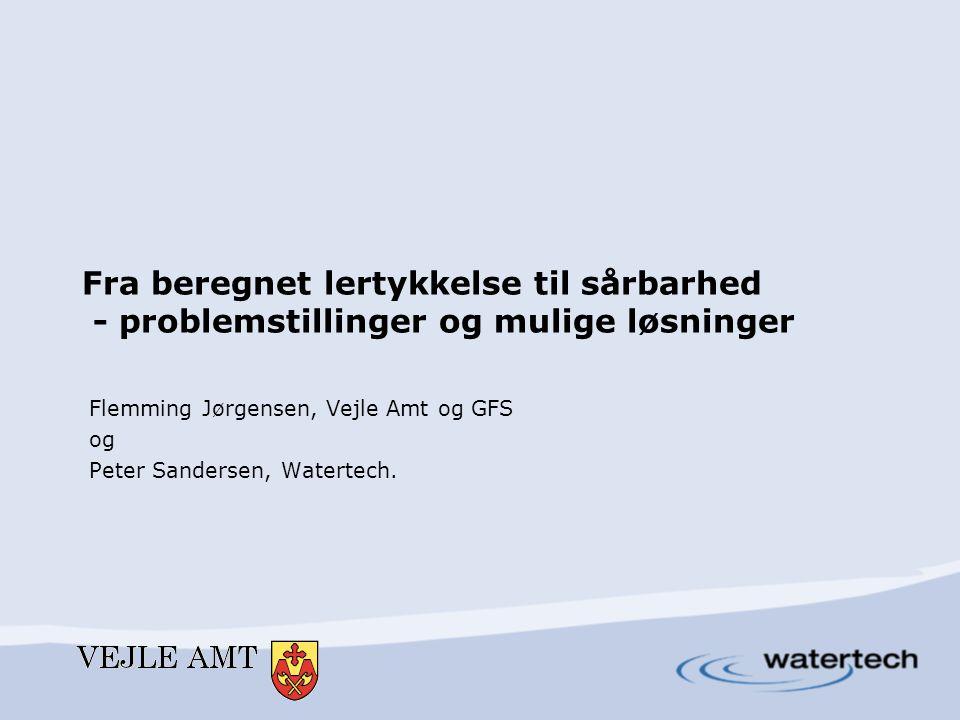 Fra beregnet lertykkelse til sårbarhed - problemstillinger og mulige løsninger Flemming Jørgensen, Vejle Amt og GFS og Peter Sandersen, Watertech.