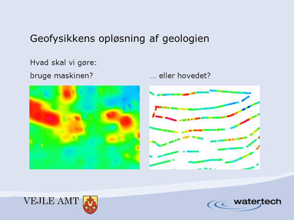 Geofysikkens opløsning af geologien Hvad skal vi gøre: bruge maskinen … eller hovedet