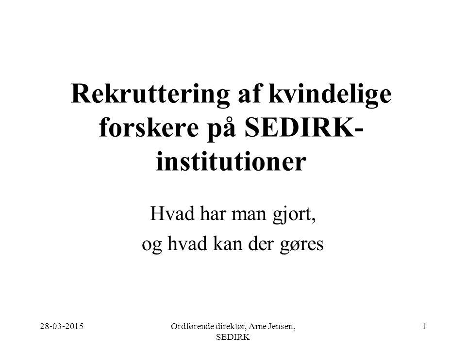 28-03-2015Ordførende direktør, Arne Jensen, SEDIRK 1 Rekruttering af kvindelige forskere på SEDIRK- institutioner Hvad har man gjort, og hvad kan der gøres