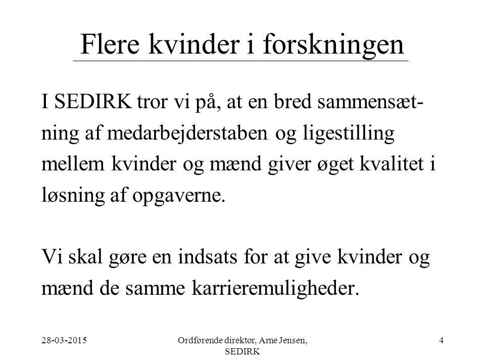 28-03-2015Ordførende direktør, Arne Jensen, SEDIRK 4 Flere kvinder i forskningen I SEDIRK tror vi på, at en bred sammensæt- ning af medarbejderstaben og ligestilling mellem kvinder og mænd giver øget kvalitet i løsning af opgaverne.