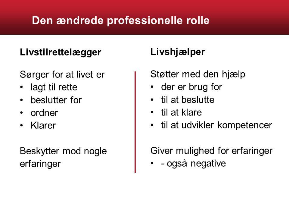 Den ændrede professionelle rolle Livstilrettelægger Sørger for at livet er lagt til rette beslutter for ordner Klarer Beskytter mod nogle erfaringer Livshjælper Støtter med den hjælp der er brug for til at beslutte til at klare til at udvikler kompetencer Giver mulighed for erfaringer - også negative