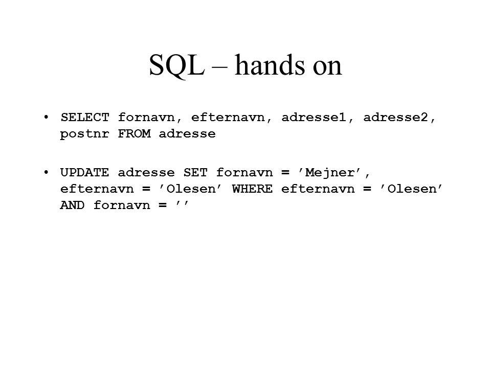 SQL – hands on SELECT fornavn, efternavn, adresse1, adresse2, postnr FROM adresse UPDATE adresse SET fornavn = 'Mejner', efternavn = 'Olesen' WHERE efternavn = 'Olesen' AND fornavn = ''