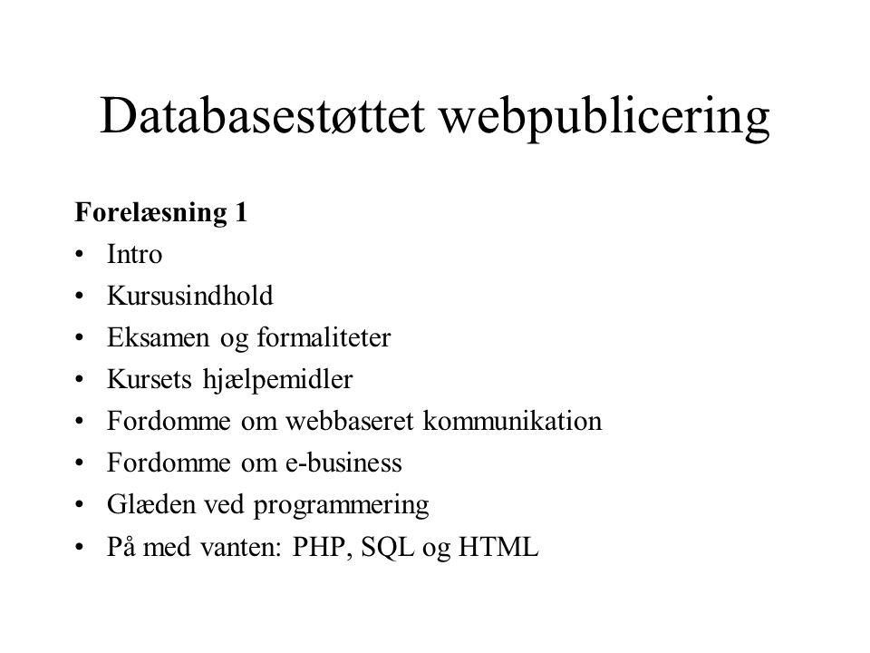 Databasestøttet webpublicering Forelæsning 1 Intro Kursusindhold Eksamen og formaliteter Kursets hjælpemidler Fordomme om webbaseret kommunikation Fordomme om e-business Glæden ved programmering På med vanten: PHP, SQL og HTML