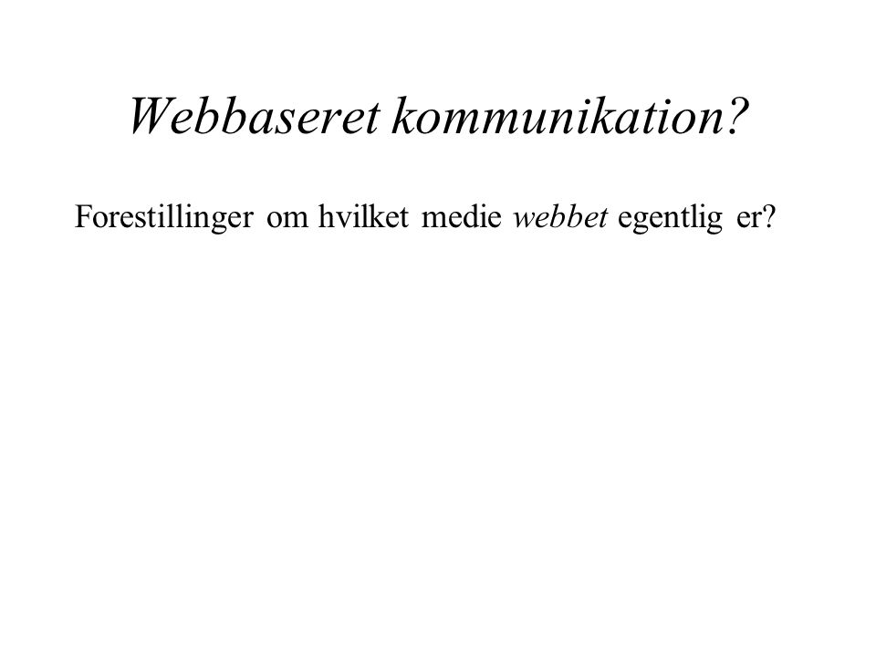 Webbaseret kommunikation Forestillinger om hvilket medie webbet egentlig er