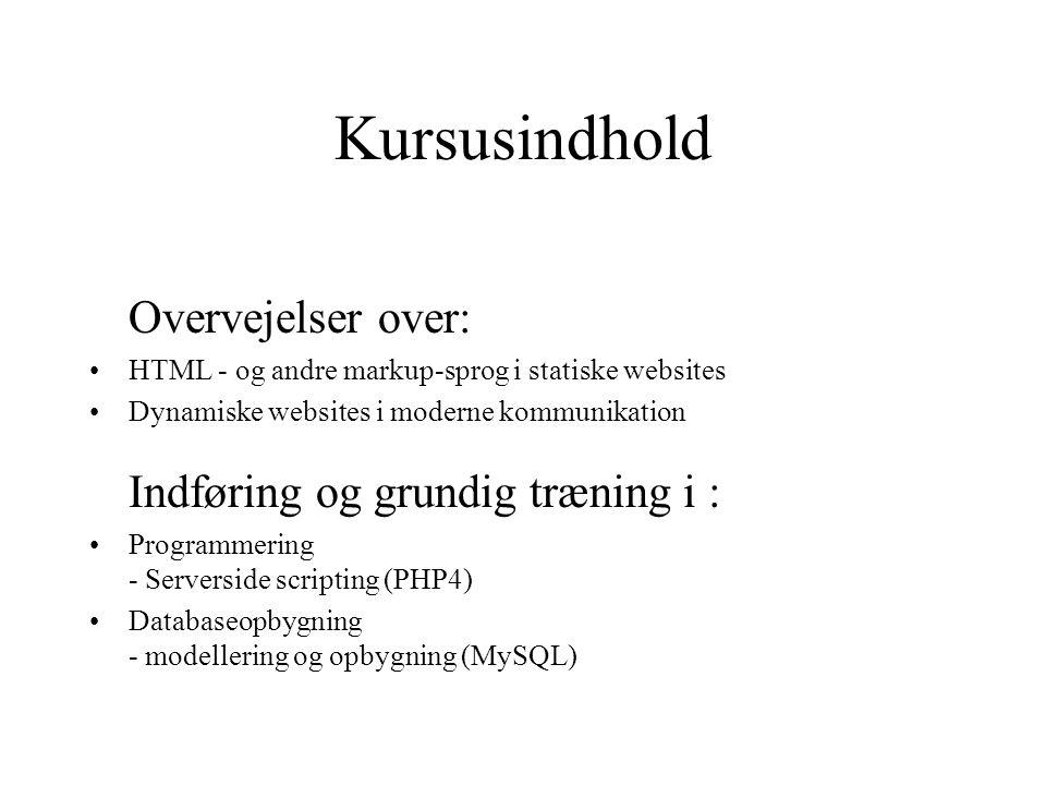 Kursusindhold Overvejelser over: HTML - og andre markup-sprog i statiske websites Dynamiske websites i moderne kommunikation Indføring og grundig træning i : Programmering - Serverside scripting (PHP4) Databaseopbygning - modellering og opbygning (MySQL)
