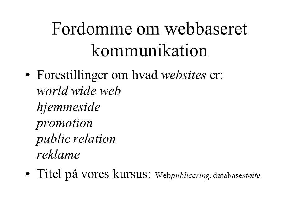 Fordomme om webbaseret kommunikation Forestillinger om hvad websites er: world wide web hjemmeside promotion public relation reklame Titel på vores kursus: Webpublicering, databasestøtte