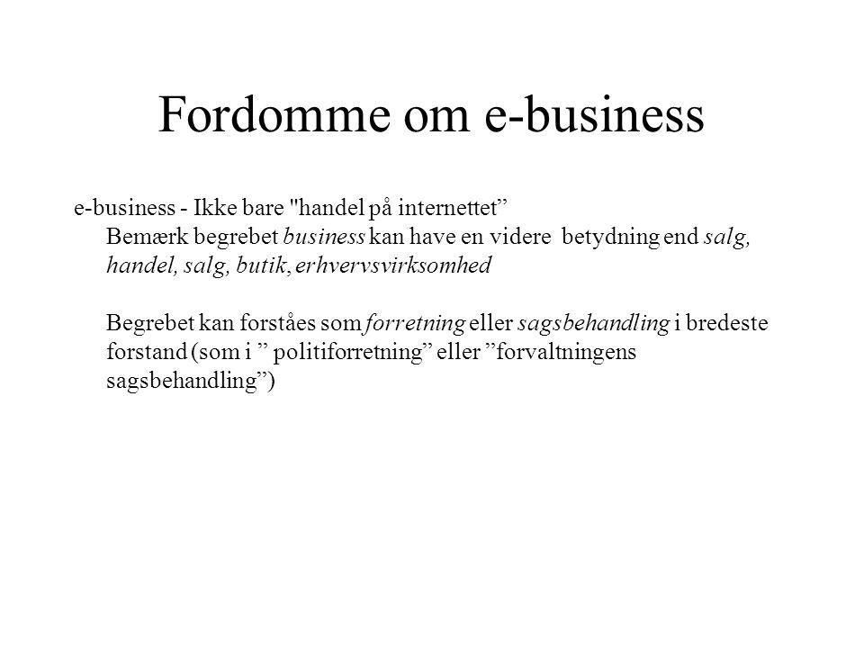 Fordomme om e-business e-business - Ikke bare handel på internettet Bemærk begrebet business kan have en videre betydning end salg, handel, salg, butik, erhvervsvirksomhed Begrebet kan forståes som forretning eller sagsbehandling i bredeste forstand (som i politiforretning eller forvaltningens sagsbehandling )