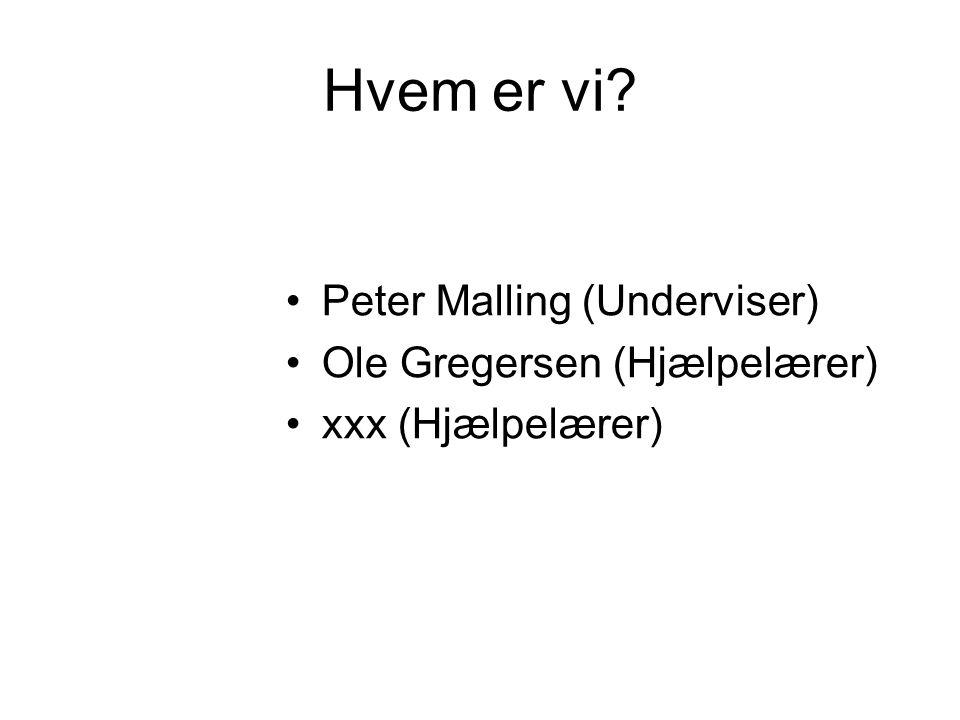 Hvem er vi Peter Malling (Underviser) Ole Gregersen (Hjælpelærer) xxx (Hjælpelærer)