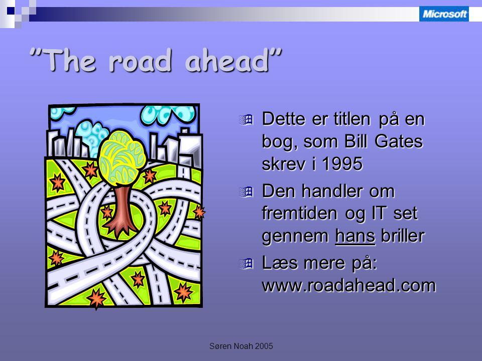 Søren Noah 2005 The road ahead  Dette er titlen på en bog, som Bill Gates skrev i 1995  Den handler om fremtiden og IT set gennem hans briller  Læs mere på: www.roadahead.com