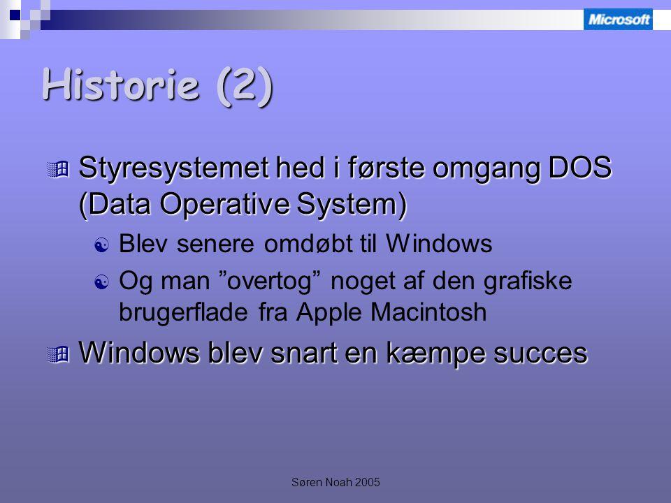 Søren Noah 2005 Historie (2)  Styresystemet hed i første omgang DOS (Data Operative System)  Blev senere omdøbt til Windows  Og man overtog noget af den grafiske brugerflade fra Apple Macintosh  Windows blev snart en kæmpe succes