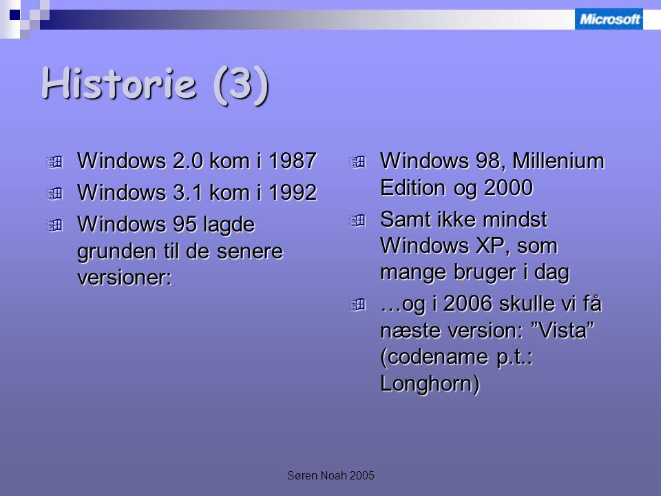 Søren Noah 2005 Historie (3)  Windows 2.0 kom i 1987  Windows 3.1 kom i 1992  Windows 95 lagde grunden til de senere versioner:  Windows 98, Millenium Edition og 2000  Samt ikke mindst Windows XP, som mange bruger i dag  …og i 2006 skulle vi få næste version: Vista (codename p.t.: Longhorn)